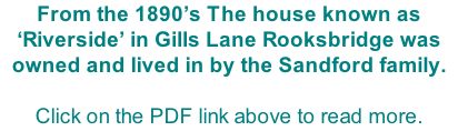 From the 1890's The house known as 'Riverside' in Gills Lane Rooksbridge was owned and lived in by the Sandford family.  Click on the PDF link above to read more.