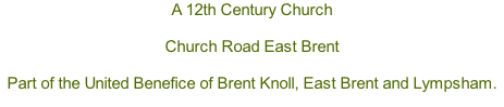 A 12th Century Church  Church Road East Brent  Part of the United Benefice of Brent Knoll, East Brent and Lympsham.