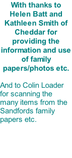 With thanks to Helen Batt and Kathleen Smith of Cheddar for providing the information and use of family papers/photos etc.  And to Colin Loader for scanning the many items from the Sandfords family papers etc.